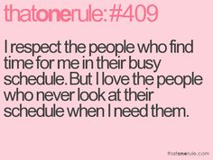 i respect the people who find time for me in their busy schedule. but i love the people who never look at their schedule when i need them.