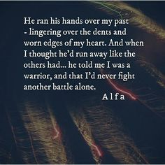 He ran his hands over my past -lingering over the dents and worn edges of my heart. And when I thought he'd run away like the others had, he told me I was a warrior, and that I'd never fight another battle alone. ~ Alfa