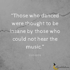 """""""Those who danced were thought to be insane by those who could not hear the music."""" ~Nietzsche"""