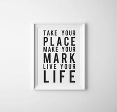 Take Your Place, Make Your Mark, Live Your Life Inspirational Quote PRINTABLE Artwork, Black and White Typography Art Print, Printable Art by RainCityDesignCo on Etsy https://www.etsy.com/ca/listing/232166700/take-your-place-make-your-mark-live-your
