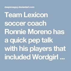 "Team Lexicon soccer coach Ronnie Moreno has a quick pep talk with his players that included Wordgirl who is the company of her pet monkey Captain Huggyface, her cousins Donna and Debi Isthmus are who identical twins and their close friend Panama Squirrel who were in the dressing room listening to their head coach speak.<br /><br />Ronnie says ""Remember what happened three months ago in Paris is a distant memory. Now we are 30 minutes away from winning what is the rubber match of this three…"