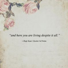 """and here you are living despite it all."" ―Rupi Kaur"