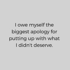 """I owe myself the biggest apology for putting up with what I didn't deserve. Quotes To Live By, Me Quotes, Motivational Quotes, Inspirational Quotes, Note To Self, True Words, Inspire Me, Favorite Quotes, Quotations"