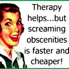 Therapy helps...but screaming obscenities is faster and cheaper