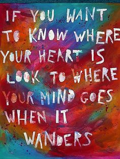 If you want to know where your heart is, look to where your heart goes when it wanders.