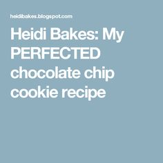 Heidi Bakes: My PERFECTED chocolate chip cookie recipe