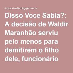 Disso Voce Sabia?: A decisão de Waldir Maranhão serviu pelo menos para demitirem o filho dele, funcionário fantasma.