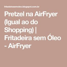 Pretzel na AirFryer (Igual ao do Shopping) | Fritadeira sem Óleo - AirFryer