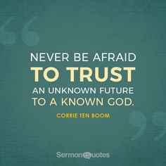 Never be afraid to trust an unknown future to a known God. – Corrie ten Boom