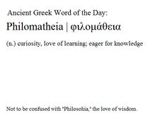 In reality, philomatheia is probably more important than philosophia. It doesn't matter if you love knowing about things and understanding the world, if you don't also love the process of learning about it.