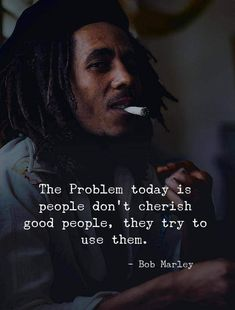 Positive Quotes : QUOTATION – Image : Quotes Of the day – Description The problem today is people dont cherish good people they try to use them. – Bob Marley Sharing is Power – Don't forget to share this quote ! Wise Quotes, Words Quotes, Quotes To Live By, Motivational Quotes, Irony Quotes, Today Quotes, Truth Quotes, Fact Quotes, Bob Marley Citation