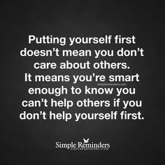 Put yourself first Putting yourself first doesn't mean you don't care about others. It means you're smart enough to know you can't help others if you don't help yourself first. — Unknown Author