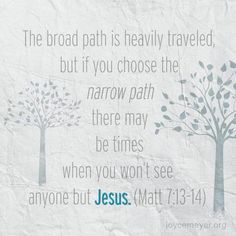 """""""Enter by the narrow gate; for wide is the gate and broad is the way that leads to destruction, and there are many who go in by it. Because narrow is the gate and difficult is the way which leads to life, and there are few who find it. (Matthew 7:13-14 NKJV)"""
