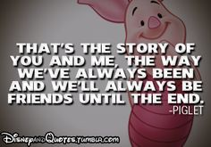 That's the story of you and me, the way we've always been and we'll always be friends until the end - Piglet