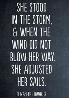 She stood in the storm, and when the wind did not blow her away, she adjusted her sails.