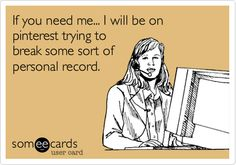 If you need me... I will be on pinterest trying to break some sort of personal record. | Confession Ecard | someecards.com
