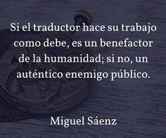 Si el traductor hace su trabajo como debe, es un benefactor de la humanidad; si no, un auténtico enemigo público. Miguel Sáenz