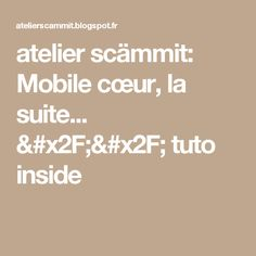 atelier scämmit: Mobile cœur, la suite... // tuto inside