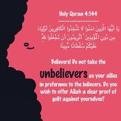 Holy Quran 4:144 ------------------ يَا أَيُّهَا الَّذِينَ آمَنُوا لَا تَتَّخِذُوا الْكَافِرِينَ أَوْلِيَاءَ مِن دُونِ الْمُؤْمِنِينَ ۚ أَتُرِيدُونَ أَن تَجْعَلُوا لِلَّهِ عَلَيْكُمْ سُلْطَانًا مُّبِينًا  O ye who believe! Take not for friends unbelievers rather than believers: Do ye wish to offer Allah an open proof against yourselves?