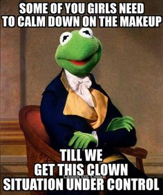 Some of you girls need to come down on the makeup until we get this clown situation under control