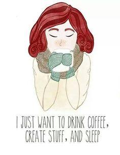 I just want to drink coffee, create stuff and sleep....so much sleep....