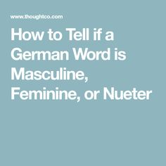 How to Tell if a German Word is Masculine, Feminine, or Nueter