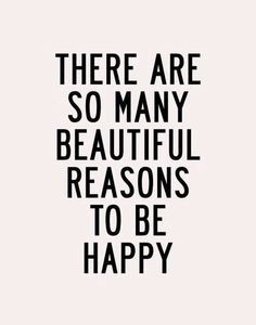 Think about all the reasons to be happy.