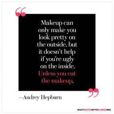 """""""Makeup can only make you look pretty on the outside, but it doesn't help if you're ugly on the inside. Unless you eat the makeup."""" - Audrey Hepburn   Audrey, this is why I love you so much. HA!"""
