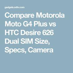 Compare Motorola Moto G4 Plus vs HTC Desire 626 Dual SIM Size, Specs, Camera
