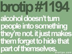 "truth. and ""alcohol"" can be replaced by a lot of different words..."