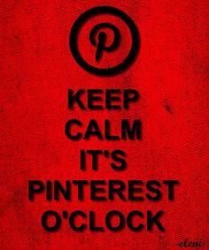 KEEP CALM IT'S PINTEREST O'CLOCK tjn