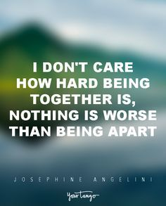 """I don't care how hard being together is, nothing is worse than being apart.""   — Josephine Angelini, Starcrossed"
