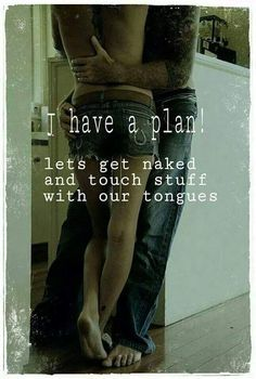 I have a plan! Lets get naked and touch stuff with our tongues
