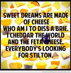 Sweet Dreams Are Made Of Cheese ...