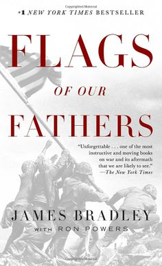 Flags of our Fathers by James Bradley: In February 1945, American Marines plunged into the surf at Iwo Jima—and into history. Through a hail of machine-gun and mortar fire that left the beaches strewn with comrades, they battled to the island's highest peak. And after climbing through a landscape of hell itself, they raised a flag.  Now the son of one of the flagraisers has written a powerful account of six very different young men who came together in a moment that will live forever.