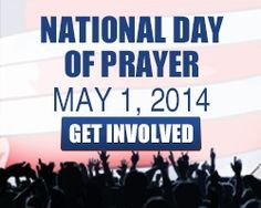 The 63rd annual National Day of Prayer, May 1, 2014, will have profound significance for our country.  It is an unprecedented opportunity to see the Lord's healing and renewing power made manifest as we call on citizens to humbly come before His throne.