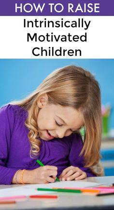 How to Raise Intrinsically Motivated Children: Raising kids with internal motivation.