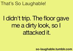 I didn't trip. The floor gave me a dirty look, so I attacked it