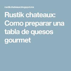 Rustik chateaux: Como preparar una  tabla de quesos gourmet