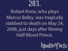 Harry Potter Facts #283:    Robert Knox, who plays Marcus Belby, was tragically stabbed to death on May 24, 2008, just days after filming Half-Blood Prince.
