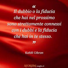 Kahlil Gibran: Il dubbio o la fiducia che hai nel prossimo sono strettamente connessi con i dubbi e la fiducia che hai in te stesso.