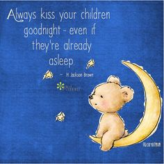 Always kiss your children goodnight ...because they are grown-up and gone way. too. soon!