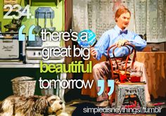 """""""There's a great big beautiful tomorrow, shining at the end of every day. There's a great big beautiful tomorrow, just a dream away."""""""