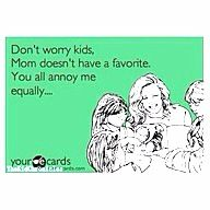 My Mom must have thought this every day.  Except,of course, for my brother Mikey. blah, blah, blah.