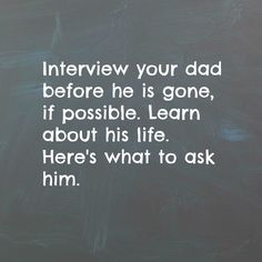 """32 questions to ask your father, if he is still with you. I encourage you to record the conversation so you'll have it forever. My father's response to question #31 below? """"Be yourself. Be honest. Do your best. Take care of your family. Treat people with respect. Be a good citizen. Follow your dreams."""" We lost my dad to leukemia in 2009, but it seems like yesterday that I heard his laugh and felt his embrace. Dad was a good hugger. Today is always a hard day for me and my family, it being…"""