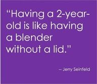 """Having a 2-year-old is like having a blender without a lid."" ~Jerry Seinfeld"