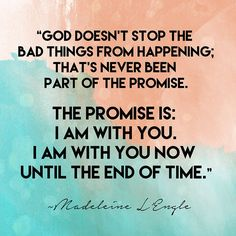 """God doesn't stop the bad things from happening; that's never been part of the promise. The promise is: I am with you. I am with you now until the end of time."" - Madeleine L'Engle // stephanieorefice.net"