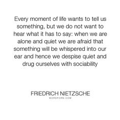 "Friedrich Nietzsche - ""Every moment of life wants to tell us something, but we do not want to hear what..."". life, philosophy, solitude, friedrich-nietzsche"