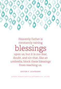 """""""Heavenly Father is constantly raining blessings upon us, but it is our fear, doubt, and sin that, like an umbrella, block these blessings from reaching us."""" —Dieter F. Uchtdorf"""