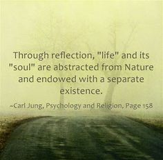 """Through reflection, """"life"""" and its """"soul"""" are abstracted from Nature and endowed with a separate existence. ~Carl Jung, Psychology and Religion, Page 158."""